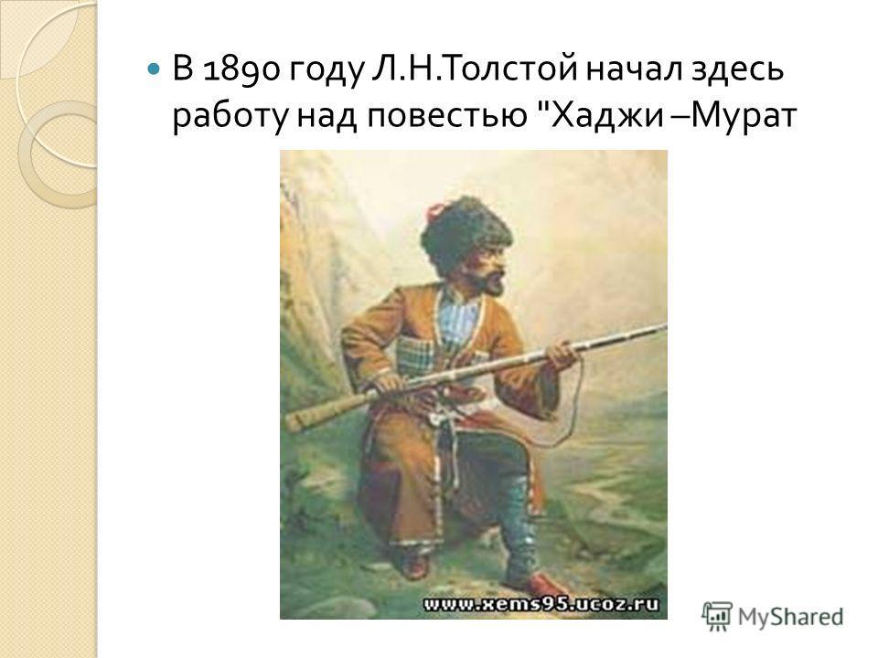 В 1890 году Л. Н. Толстой начал здесь работу над повестью  Хаджи – Мурат