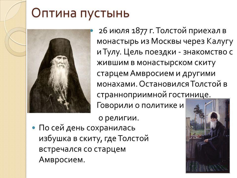 Оптина пустынь 26 июля 1877 г. Толстой приехал в монастырь из Москвы через Калугу и Тулу. Цель поездки - знакомство с жившим в монастырском скиту старцем Амвросием и другими монахами. Остановился Толстой в странноприимной гостинице. Говорили о полити