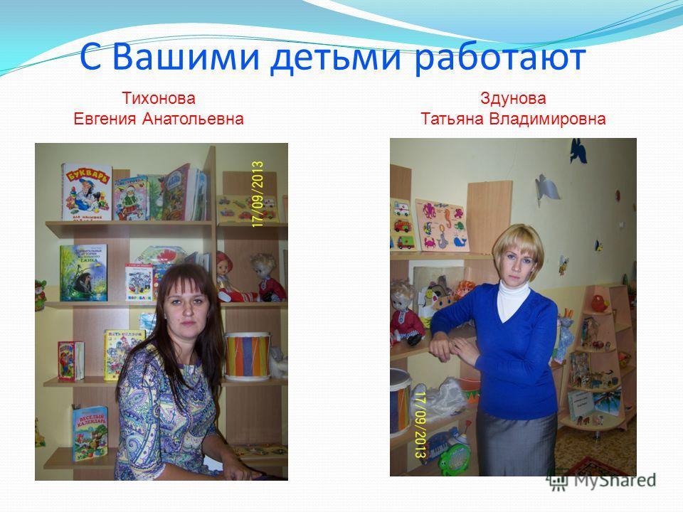 С Вашими детьми работают Тихонова Евгения Анатольевна Здунова Татьяна Владимировна
