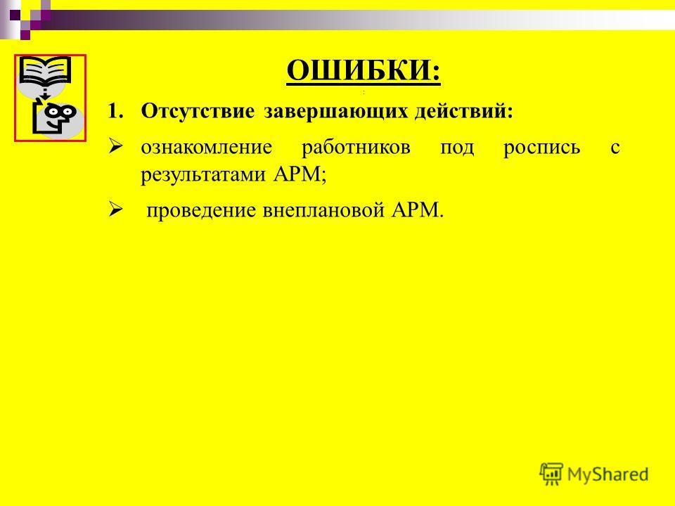 ОШИБКИ: : 1.Отсутствие завершающих действий: ознакомление работников под роспись с результатами АРМ; проведение внеплановой АРМ.