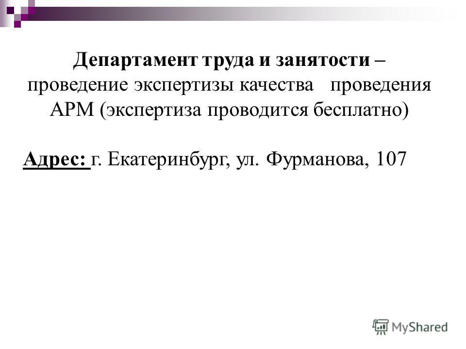 Департамент труда и занятости – проведение экспертизы качества проведения АРМ (экспертиза проводится бесплатно) Адрес: г. Екатеринбург, ул. Фурманова, 107