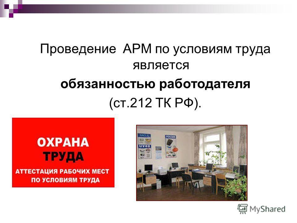 Проведение АРМ по условиям труда является обязанностью работодателя (ст.212 ТК РФ).