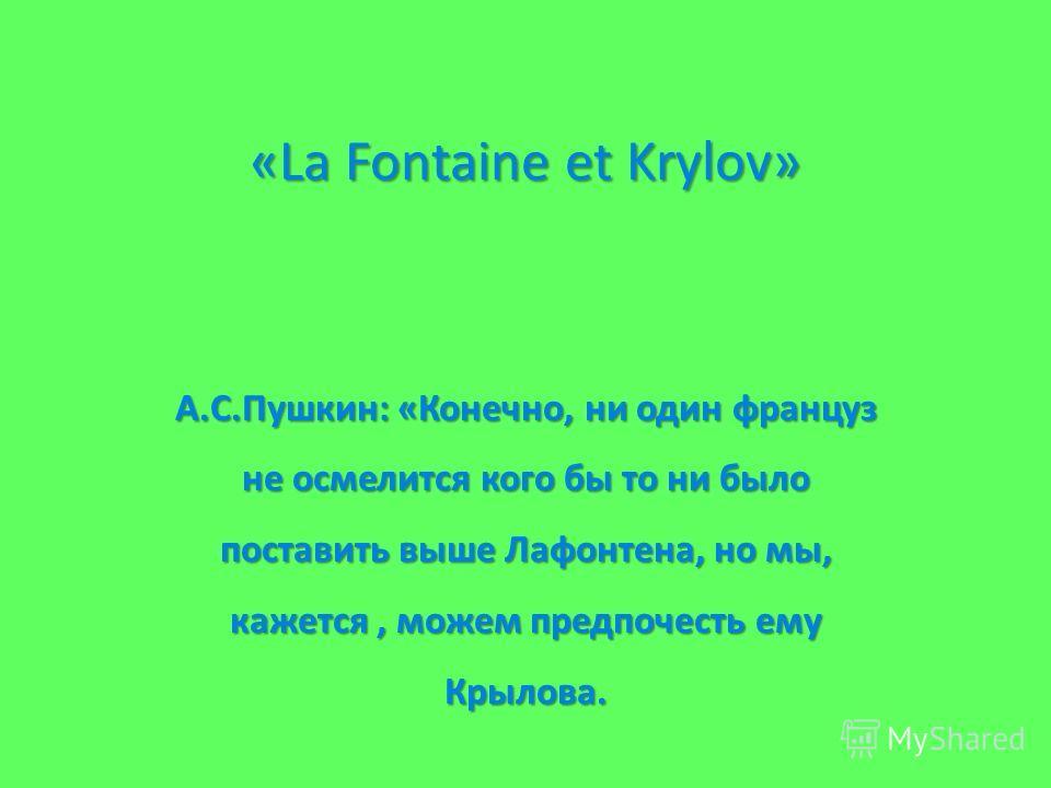 А.С.Пушкин: «Конечно, ни один француз не осмелится кого бы то ни было поставить выше Лафонтена, но мы, кажется, можем предпочесть ему Крылова. «La Fontaine et Krylov» «La Fontaine et Krylov»
