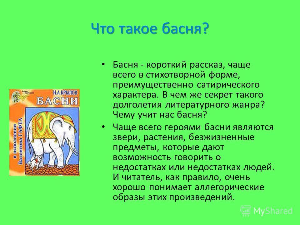 Что такое басня? Басня - короткий рассказ, чаще всего в стихотворной форме, преимущественно сатирического характера. В чем же секрет такого долголетия литературного жанра? Чему учит нас басня? Чаще всего героями басни являются звери, растения, безжиз