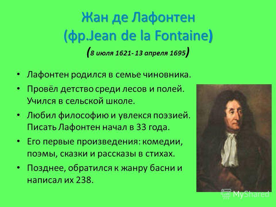 Жан де Лафонтен (фр.Jean de la Fontaine) Жан де Лафонтен (фр.Jean de la Fontaine) ( 8 июля 1621- 13 апреля 1695 ) Лафонтен родился в семье чиновника. Провёл детство среди лесов и полей. Учился в сельской школе. Любил философию и увлекся поэзией. Писа