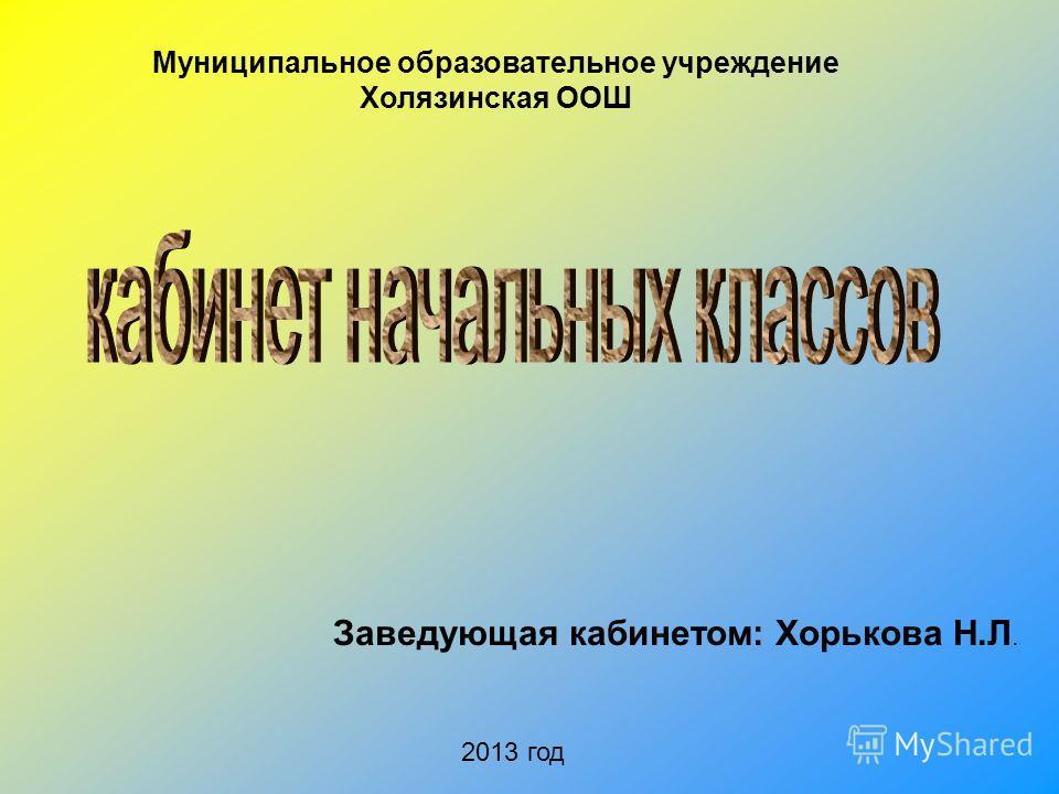 Муниципальное образовательное учреждение Холязинская ООШ Заведующая кабинетом: Хорькова Н.Л. 2013 год