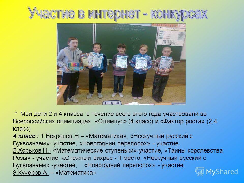 * Мои дети 2 и 4 класса в течение всего этого года участвовали во Всероссийских олимпиадах «Олимпус» (4 класс) и «Фактор роста» (2,4 класс) 4 класс : 1.Бекренёв Н – «Математика», «Нескучный русский с Буквознаем»- участие, «Новогодний переполох» - уча