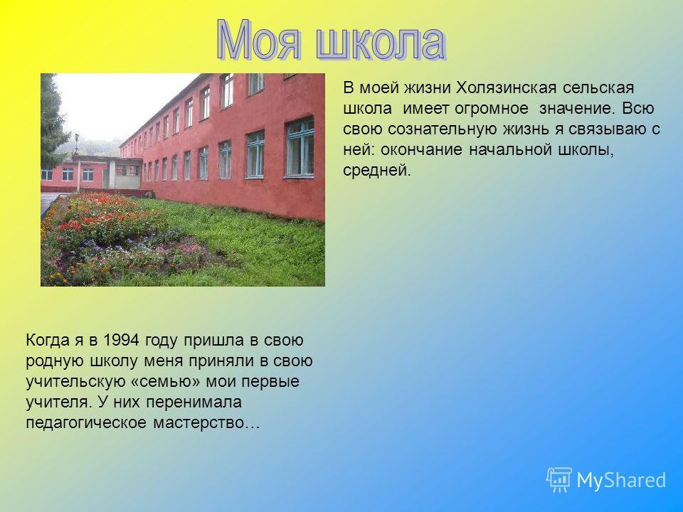 В моей жизни Холязинская сельская школа имеет огромное значение. Всю свою сознательную жизнь я связываю с ней: окончание начальной школы, средней. Когда я в 1994 году пришла в свою родную школу меня приняли в свою учительскую «семью» мои первые учите