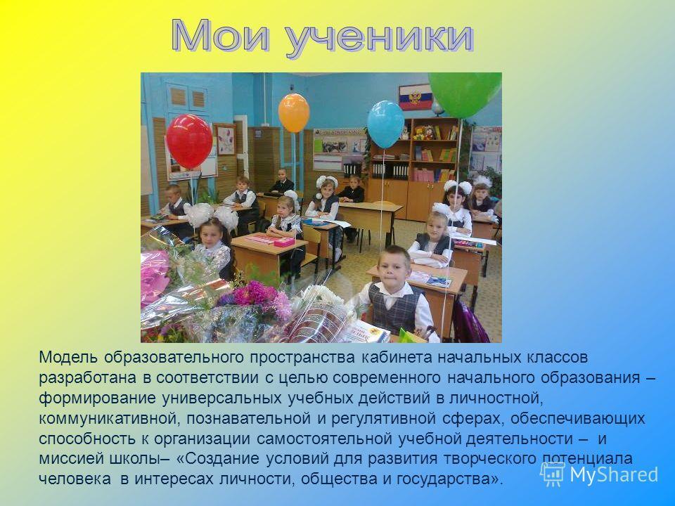 Модель образовательного пространства кабинета начальных классов разработана в соответствии с целью современного начального образования – формирование универсальных учебных действий в личностной, коммуникативной, познавательной и регулятивной сферах,