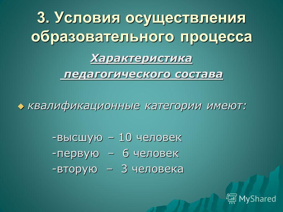 3. Условия осуществления образовательного процесса Характеристика педагогического состава педагогического состава квалификационные категории имеют: квалификационные категории имеют: -высшую – 10 человек -высшую – 10 человек -первую – 6 человек -перву