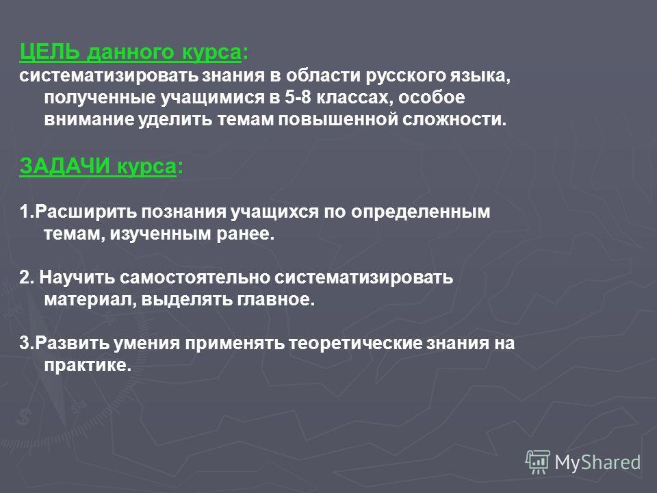 ЦЕЛЬ данного курса: систематизировать знания в области русского языка, полученные учащимися в 5-8 классах, особое внимание уделить темам повышенной сложности. ЗАДАЧИ курса: 1.Расширить познания учащихся по определенным темам, изученным ранее. 2. Науч