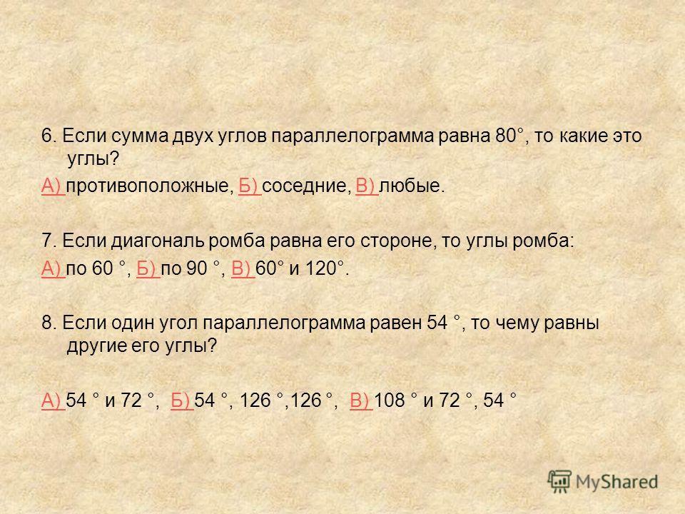 6. Если сумма двух углов параллелограмма равна 80°, то какие это углы? А) А) противоположные, Б) соседние, В) любые.Б) В) 7. Если диагональ ромба равна его стороне, то углы ромба: А) А) по 60 °, Б) по 90 °, В) 60° и 120°.Б) В) 8. Если один угол парал