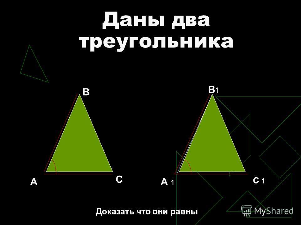 Даны два треугольника В А С А 1 В1В1 С 1 Доказать что они равны