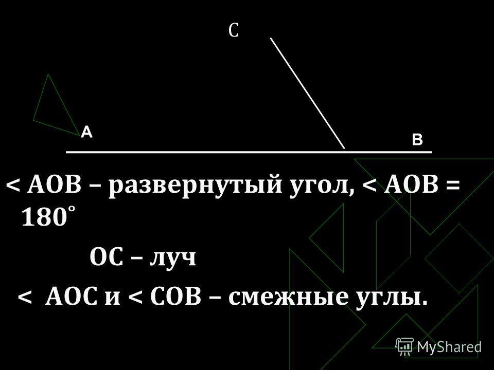 С < АОВ – развернутый угол, < АОВ = 180˚ ОС – луч < АОС и < СОВ – смежные углы. А В