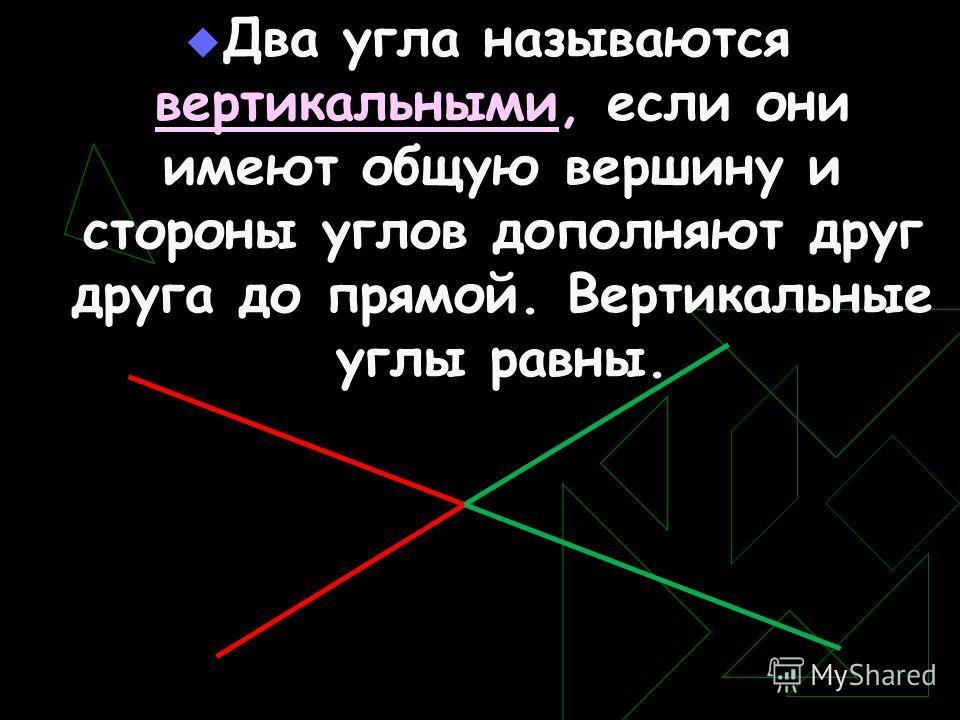 Два угла называются вертикальными, если они имеют общую вершину и стороны углов дополняют друг друга до прямой. Вертикальные углы равны.