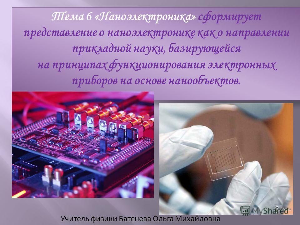Учитель физики Батенева Ольга Михайловна Тема 6 «Наноэлектроника» сформирует представление о наноэлектронике как о направлении прикладной науки, базирующейся на принципах функционирования электронных приборов на основе нанообъектов.