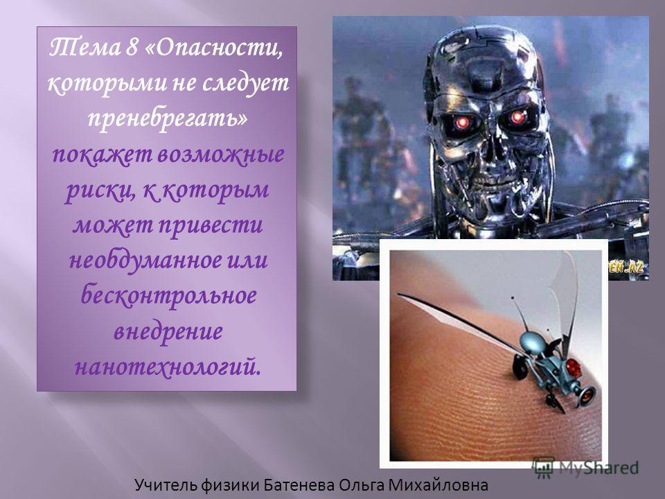 Учитель физики Батенева Ольга Михайловна Тема 8 «Опасности, которыми не следует пренебрегать» покажет возможные риски, к которым может привести необдуманное или бесконтрольное внедрение нанотехнологий.