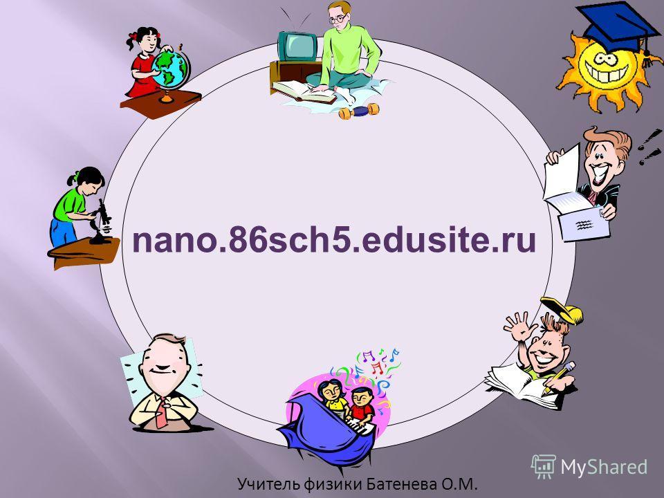 Учитель физики Батенева О.М. nano.86sch5.edusite.ru