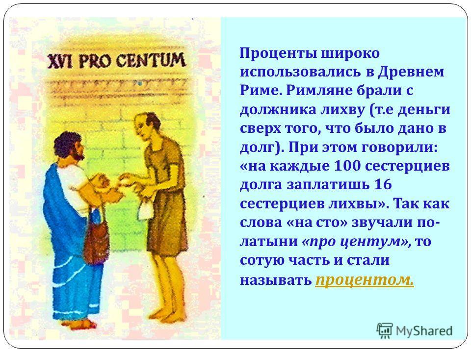 Проценты широко использовались в Древнем Риме. Римляне брали с должника лихву ( т. е деньги сверх того, что было дано в долг ). При этом говорили : « на каждые 100 сестерциев долга заплатишь 16 сестерциев лихвы ». Так как слова « на сто » звучали по