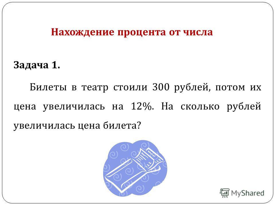 Задача 1. Билеты в театр стоили 300 рублей, потом их цена увеличилась на 12%. На сколько рублей увеличилась цена билета ? Нахождение процента от числа