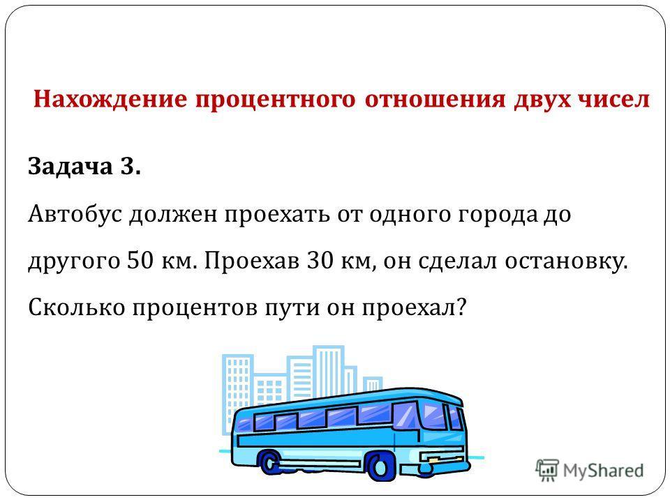 Задача 3. Автобус должен проехать от одного города до другого 50 км. Проехав 30 км, он сделал остановку. Сколько процентов пути он проехал ? Нахождение процентного отношения двух чисел