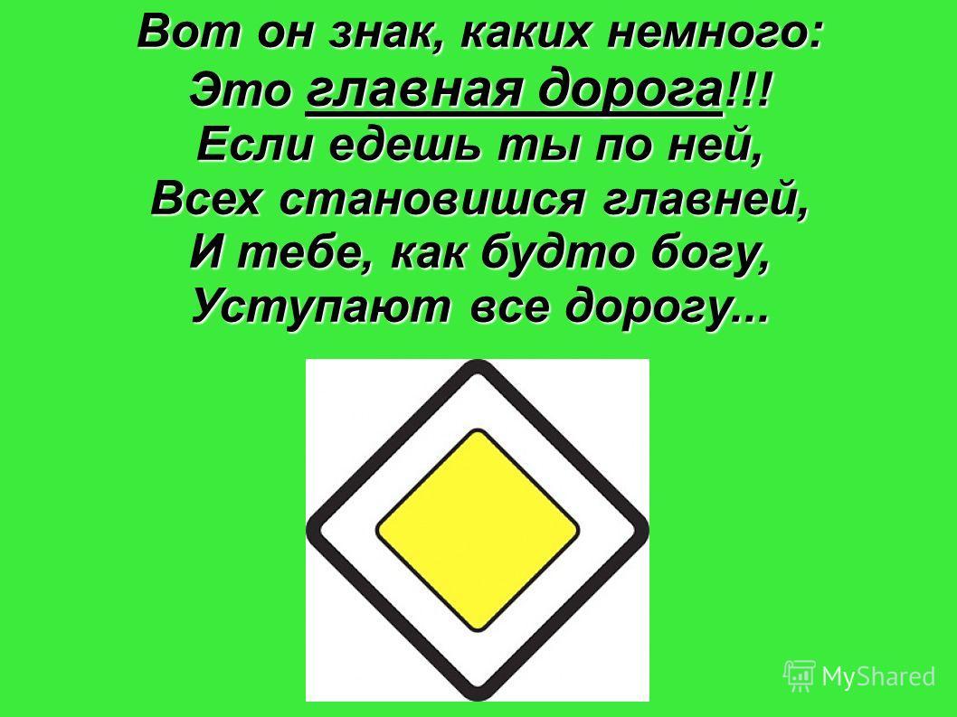 Вот он знак, каких немного: Это главная дорога !!! Если едешь ты по ней, Всех становишся главней, И тебе, как будто богу, Уступают все дорогу...