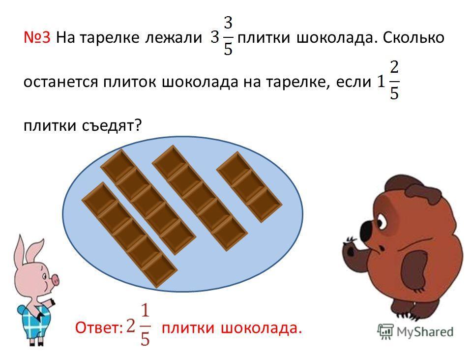 3 На тарелке лежали плитки шоколада. Сколько останется плиток шоколада на тарелке, если плитки съедят? Ответ: плитки шоколада.