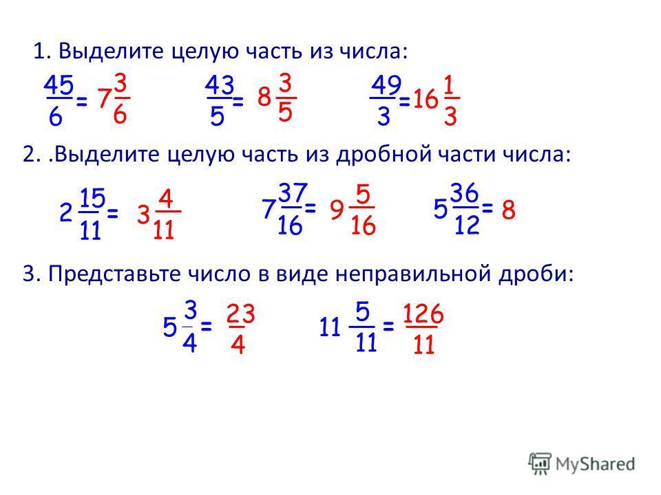 1. Выделите целую часть из числа: 45 6 = 5 43 = 49 3 = 2..Выделите целую часть из дробной части числа: 8 3. Представьте число в виде неправильной дроби: 23 4 3 5 4 = 11 5 = 126 11 9 5 16 2 15 11 = 7 37 = 5 36 12 = 8 3 5 16 1 3 7 3 6 3 4 11