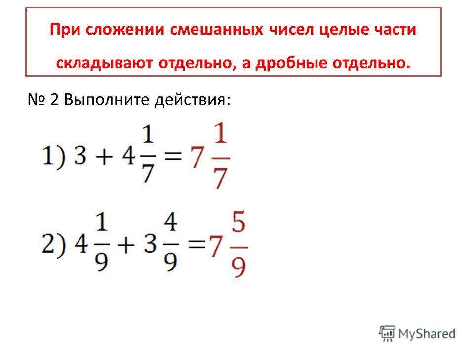 При сложении смешанных чисел целые части складывают отдельно, а дробные отдельно. 2 Выполните действия: