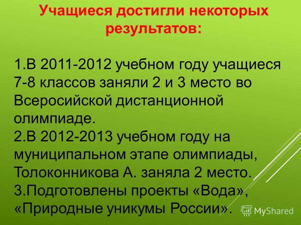 Учащиеся достигли некоторых результатов: 1.В 2011-2012 учебном году учащиеся 7-8 классов заняли 2 и 3 место во Всеросийской дистанционной олимпиаде. 2.В 2012-2013 учебном году на муниципальном этапе олимпиады, Толоконникова А. заняла 2 место. 3.Подго