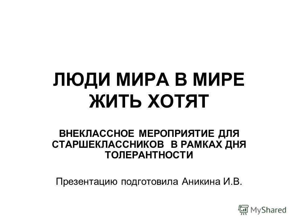 ЛЮДИ МИРА В МИРЕ ЖИТЬ ХОТЯТ ВНЕКЛАССНОЕ МЕРОПРИЯТИЕ ДЛЯ СТАРШЕКЛАССНИКОВ В РАМКАХ ДНЯ ТОЛЕРАНТНОСТИ Презентацию подготовила Аникина И.В.