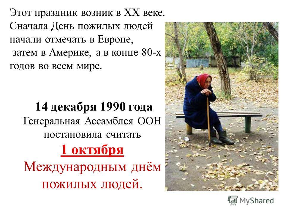Этот праздник возник в XX веке. Сначала День пожилых людей начали отмечать в Европе, затем в Америке, а в конце 80-х годов во всем мире. 14 декабря 1990 года Генеральная Ассамблея ООН постановила считать 1 октября Международным днём пожилых людей.