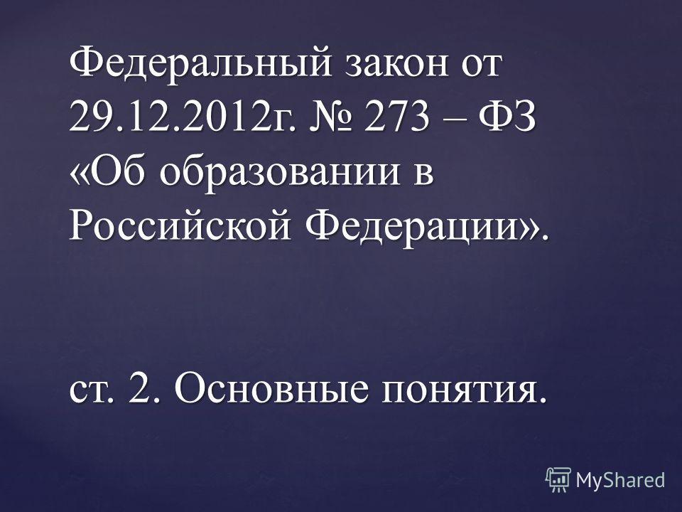 Федеральный закон от 29.12.2012г. 273 – ФЗ «Об образовании в Российской Федерации». ст. 2. Основные понятия.