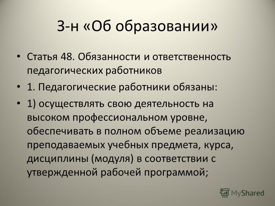 З-н «Об образовании» Статья 48. Обязанности и ответственность педагогических работников 1. Педагогические работники обязаны: 1) осуществлять свою деятельность на высоком профессиональном уровне, обеспечивать в полном объеме реализацию преподаваемых у