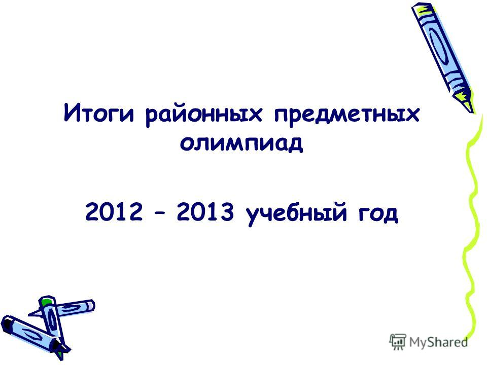 Итоги районных предметных олимпиад 2012 – 2013 учебный год
