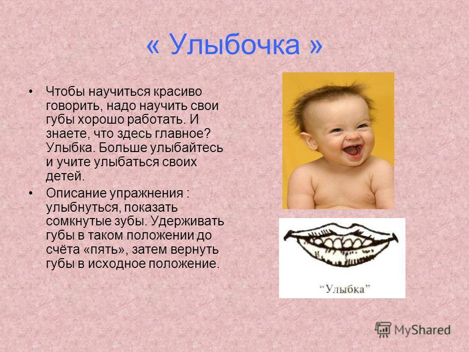 « Улыбочка » Чтобы научиться красиво говорить, надо научить свои губы хорошо работать. И знаете, что здесь главное? Улыбка. Больше улыбайтесь и учите улыбаться своих детей. Описание упражнения : улыбнуться, показать сомкнутые зубы. Удерживать губы в