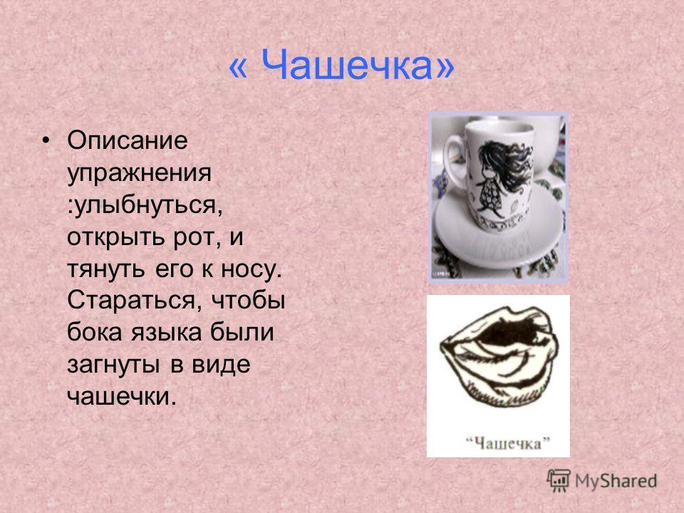 « Чашечка» Описание упражнения :улыбнуться, открыть рот, и тянуть его к носу. Стараться, чтобы бока языка были загнуты в виде чашечки.