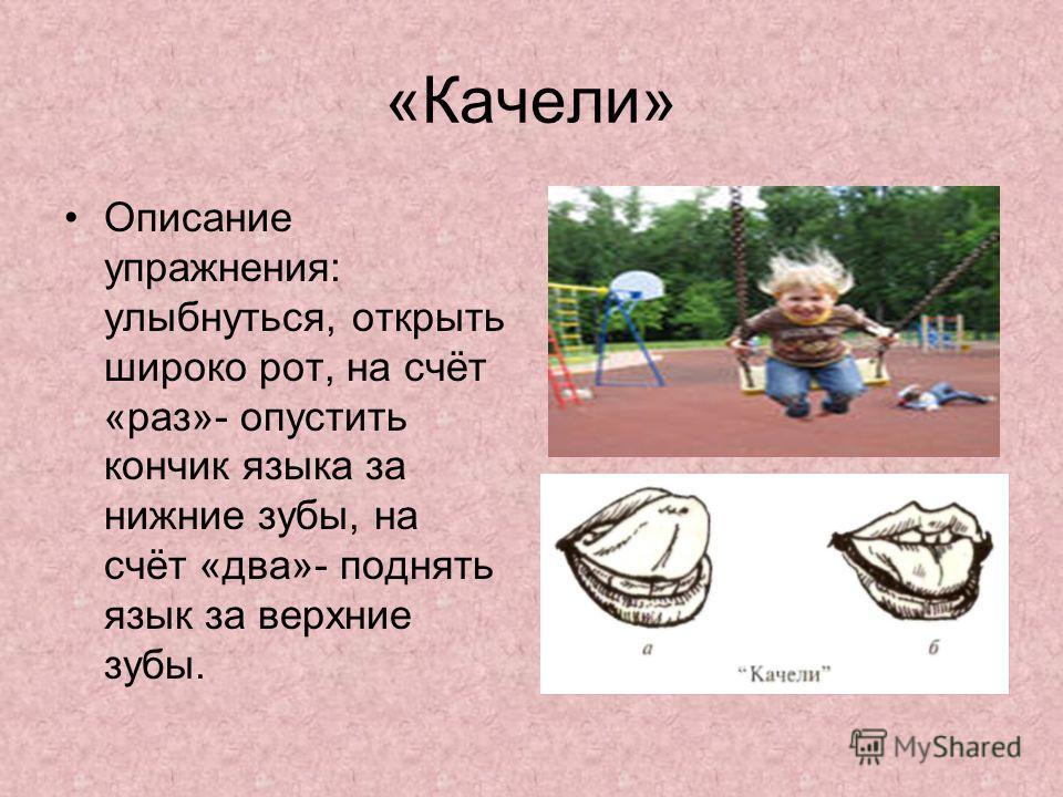«Качели» Описание упражнения: улыбнуться, открыть широко рот, на счёт «раз»- опустить кончик языка за нижние зубы, на счёт «два»- поднять язык за верхние зубы.
