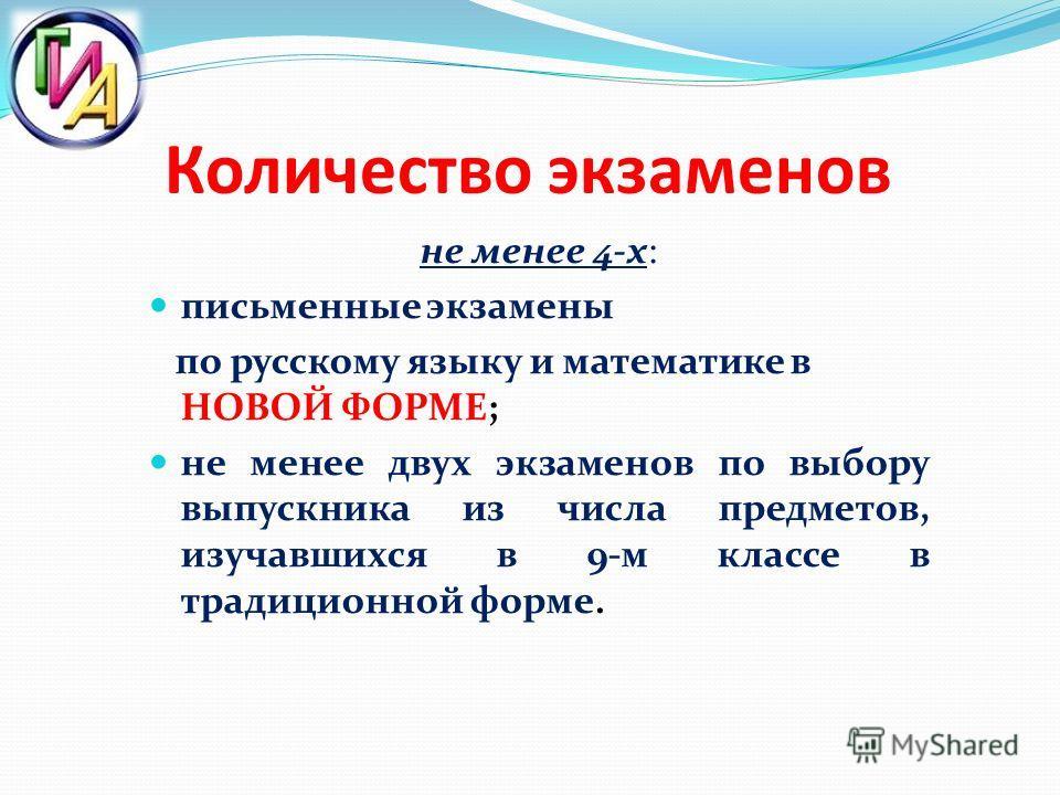 Количество экзаменов не менее 4-х: письменные экзамены по русскому языку и математике в НОВОЙ ФОРМЕ; не менее двух экзаменов по выбору выпускника из числа предметов, изучавшихся в 9-м классе в традиционной форме.