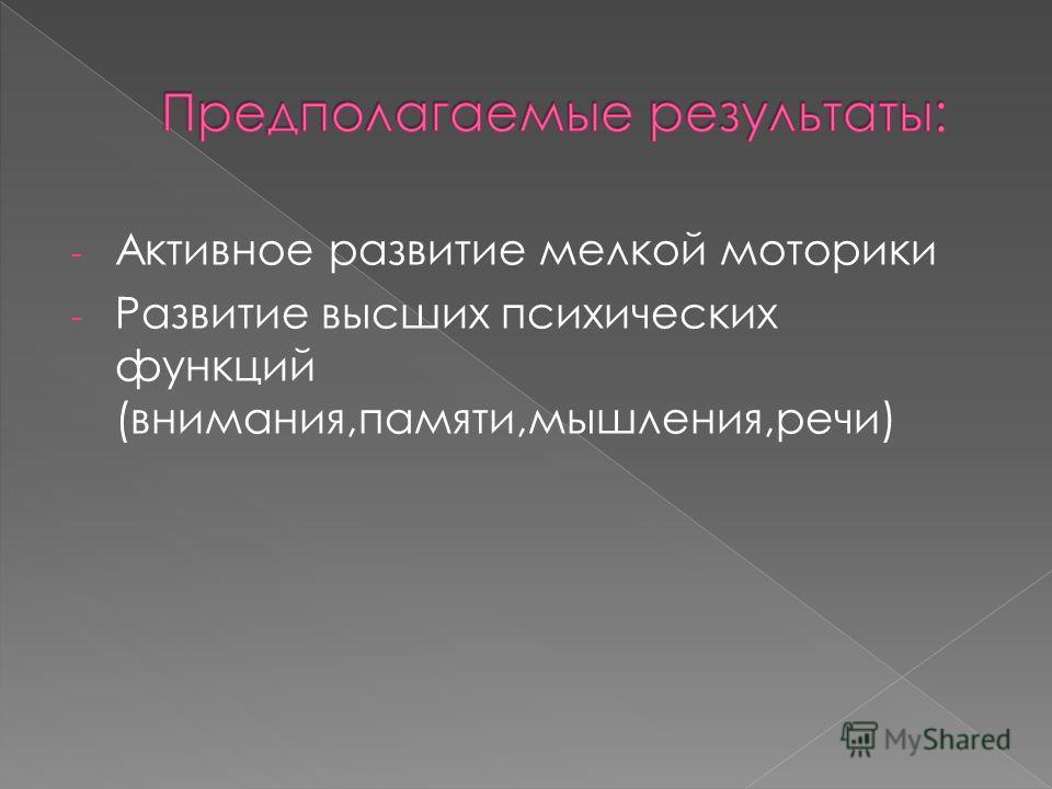 - Активное развитие мелкой моторики - Развитие высших психических функций (внимания,памяти,мышления,речи)