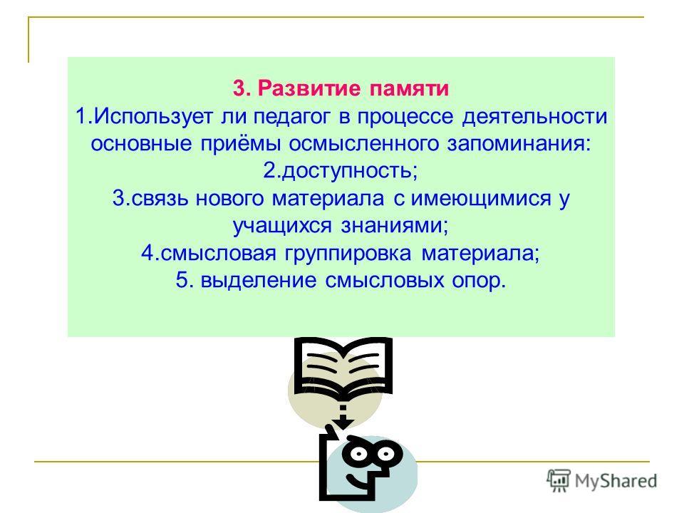 3. Развитие памяти 1.Использует ли педагог в процессе деятельности основные приёмы осмысленного запоминания: 2.доступность; 3.связь нового материала с имеющимися у учащихся знаниями; 4.смысловая группировка материала; 5. выделение смысловых опор.