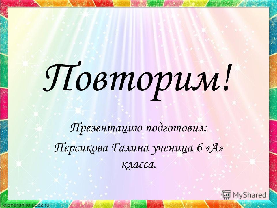 Повторим! Презентацию подготовил: Персикова Галина ученица 6 «А» класса.