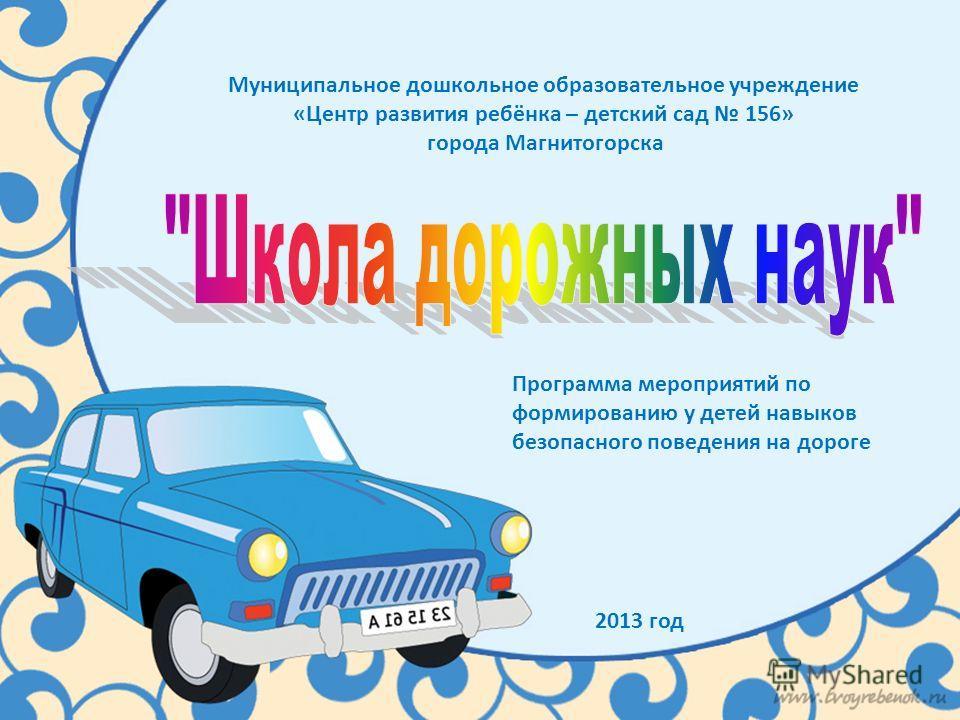 Муниципальное дошкольное образовательное учреждение «Центр развития ребёнка – детский сад 156» города Магнитогорска Программа мероприятий по формированию у детей навыков безопасного поведения на дороге 2013 год
