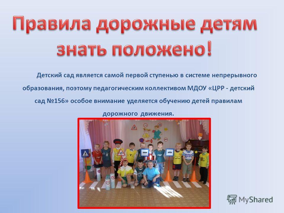 Детский сад является самой первой ступенью в системе непрерывного образования, поэтому педагогическим коллективом МДОУ «ЦРР - детский сад 156» особое внимание уделяется обучению детей правилам дорожного движения.