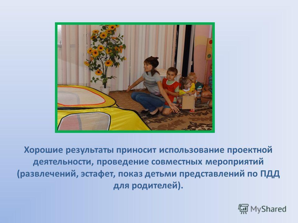 Хорошие результаты приносит использование проектной деятельности, проведение совместных мероприятий (развлечений, эстафет, показ детьми представлений по ПДД для родителей).