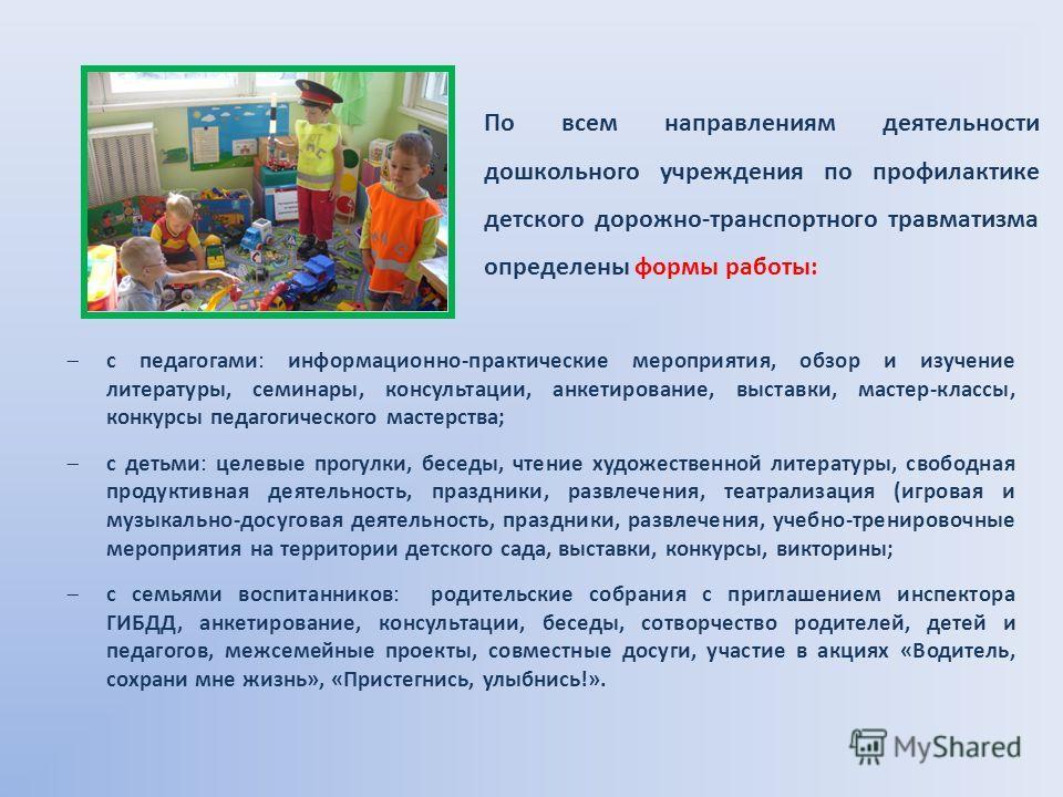 По всем направлениям деятельности дошкольного учреждения по профилактике детского дорожно-транспортного травматизма определены формы работы: с педагогами: информационно-практические мероприятия, обзор и изучение литературы, семинары, консультации, ан