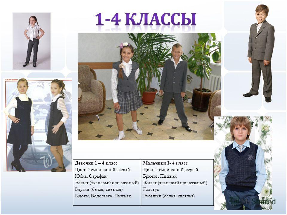 Девочки 1 – 4 класс Цвет: Темно-синий, серый Юбка, Сарафан Жилет (тканевый или вязаный) Блузки (белая, светлая) Брюки, Водолазка, Пиджак Мальчики 1- 4 класс Цвет: Темно-синий, серый Брюки, Пиджак Жилет (тканевый или вязаный) Галстук Рубашки (белая, с