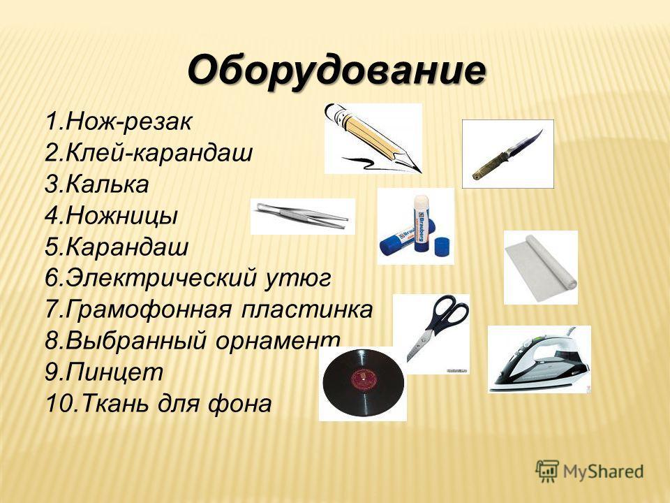 Оборудование 1.Нож-резак 2.Клей-карандаш 3.Калька 4.Ножницы 5.Карандаш 6.Электрический утюг 7.Грамофонная пластинка 8.Выбранный орнамент 9.Пинцет 10.Ткань для фона