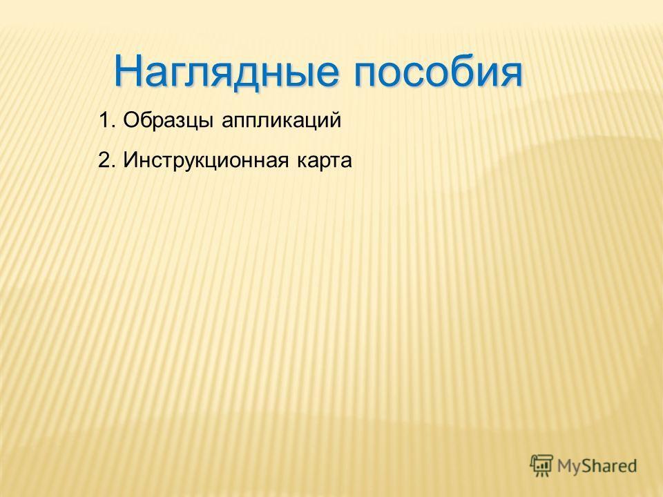 Наглядные пособия 1.Образцы аппликаций 2.Инструкционная карта