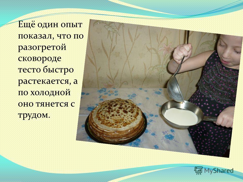 Ещё один опыт показал, что по разогретой сковороде тесто быстро растекается, а по холодной оно тянется с трудом.
